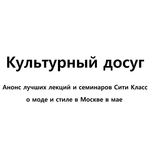 Культурный досуг: Анонс лучших лекций и семинаров о моде и стиле в Москве в мае