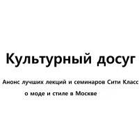 Культурный досуг: Анонс лекций и семинаров о моде и стиле в Москве на декабрь от Сити Класс